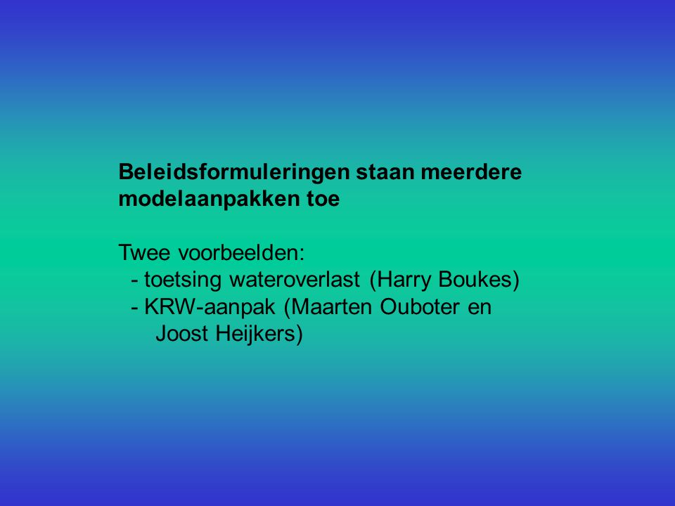 Beleidsformuleringen staan meerdere modelaanpakken toe Twee voorbeelden: - toetsing wateroverlast (Harry Boukes) - KRW-aanpak (Maarten Ouboter en Joost Heijkers)