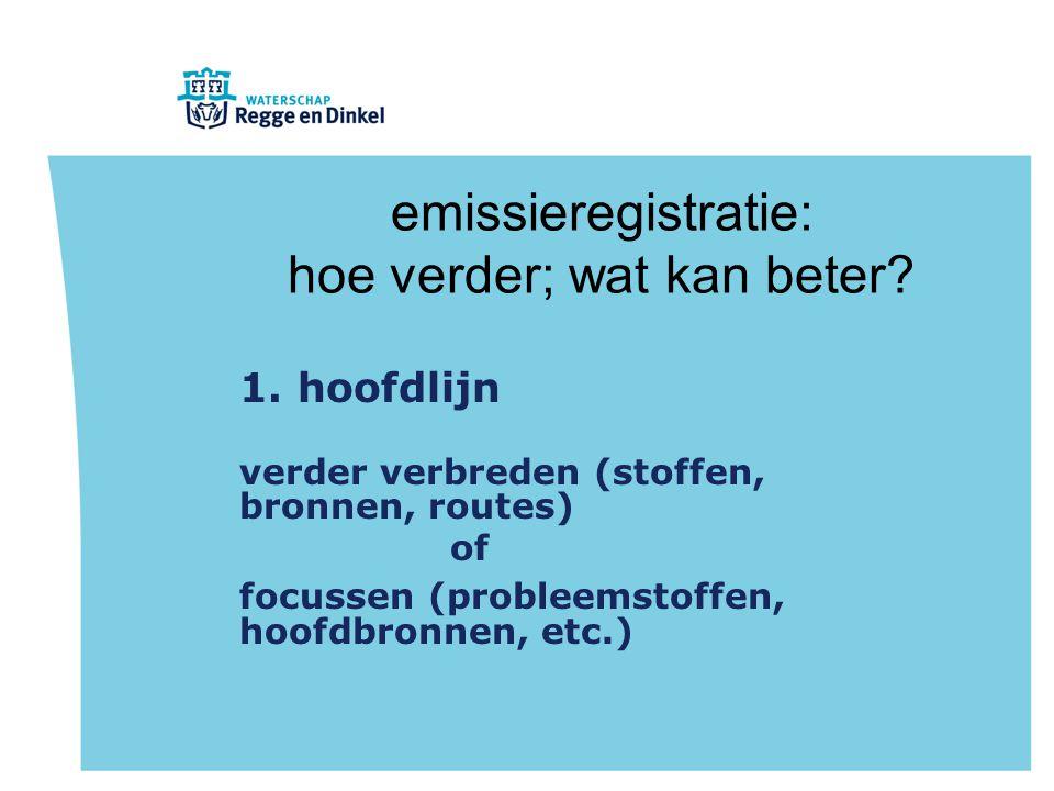 emissieregistratie: hoe verder; wat kan beter? 1. hoofdlijn verder verbreden (stoffen, bronnen, routes) of focussen (probleemstoffen, hoofdbronnen, et