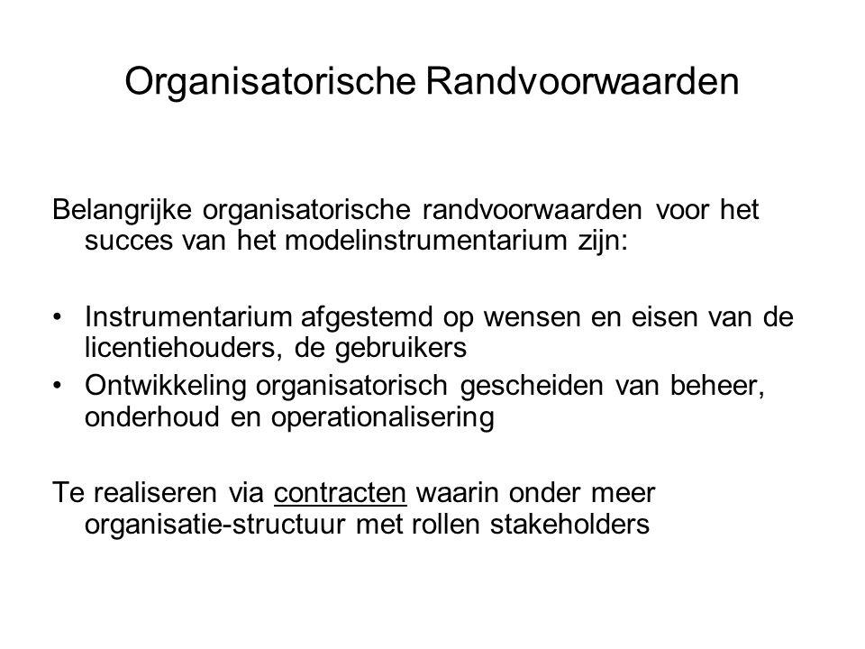 Organisatorische Randvoorwaarden Belangrijke organisatorische randvoorwaarden voor het succes van het modelinstrumentarium zijn: Instrumentarium afgestemd op wensen en eisen van de licentiehouders, de gebruikers Ontwikkeling organisatorisch gescheiden van beheer, onderhoud en operationalisering Te realiseren via contracten waarin onder meer organisatie-structuur met rollen stakeholders