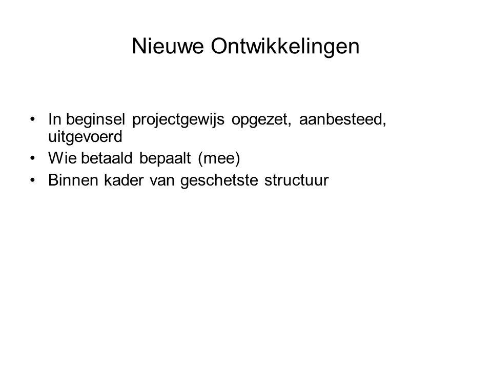 Nieuwe Ontwikkelingen In beginsel projectgewijs opgezet, aanbesteed, uitgevoerd Wie betaald bepaalt (mee) Binnen kader van geschetste structuur