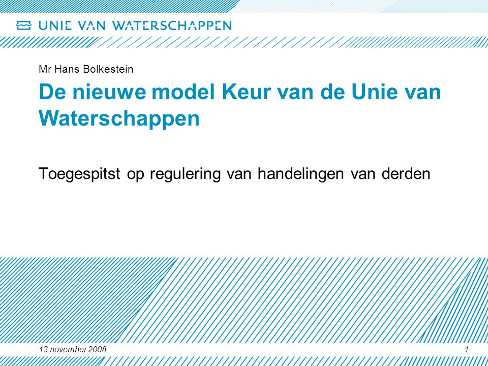 13 november 2008 Mr Hans Bolkestein 1 De nieuwe model Keur van de Unie van Waterschappen Toegespitst op regulering van handelingen van derden