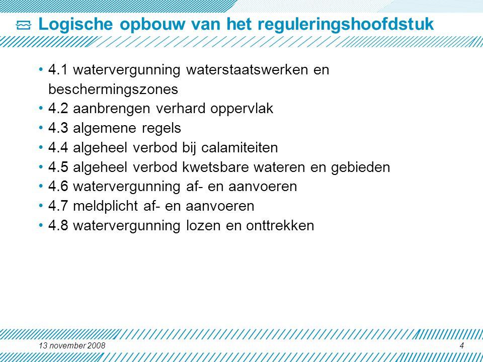 Logische opbouw van het reguleringshoofdstuk 4.1 watervergunning waterstaatswerken en beschermingszones 4.2 aanbrengen verhard oppervlak 4.3 algemene regels 4.4 algeheel verbod bij calamiteiten 4.5 algeheel verbod kwetsbare wateren en gebieden 4.6 watervergunning af- en aanvoeren 4.7 meldplicht af- en aanvoeren 4.8 watervergunning lozen en onttrekken 13 november 20084