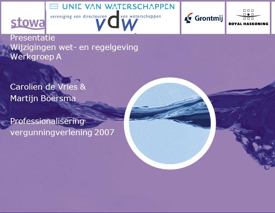 Presentatie Wijzigingen wet- en regelgeving Werkgroep A Carolien de Vries & Martijn Boersma Professionalisering vergunningverlening 2007