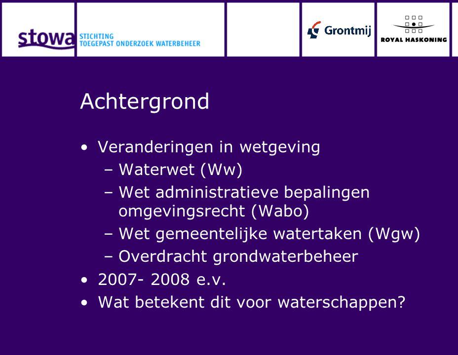 Achtergrond Veranderingen in wetgeving –Waterwet (Ww) –Wet administratieve bepalingen omgevingsrecht (Wabo) –Wet gemeentelijke watertaken (Wgw) –Overd