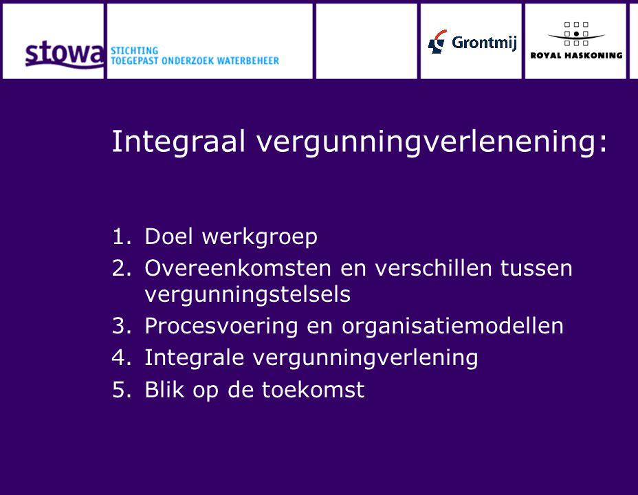 Integraal vergunningverlenening: 1.Doel werkgroep 2.Overeenkomsten en verschillen tussen vergunningstelsels 3.Procesvoering en organisatiemodellen 4.I