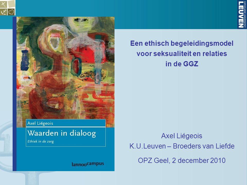 Een ethisch begeleidingsmodel voor seksualiteit en relaties in de GGZ Axel Liégeois K.U.Leuven – Broeders van Liefde OPZ Geel, 2 december 2010