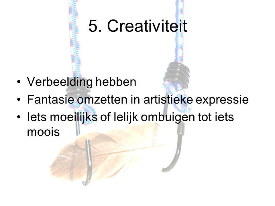5. Creativiteit Verbeelding hebben Fantasie omzetten in artistieke expressie Iets moeilijks of lelijk ombuigen tot iets moois