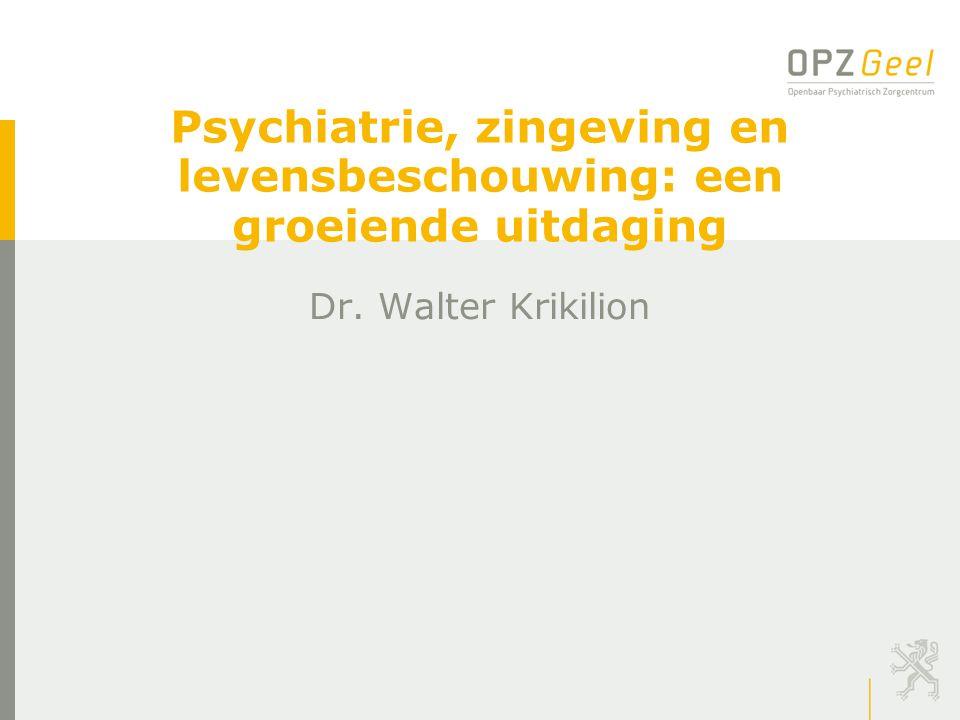 Psychiatrie, zingeving en levensbeschouwing: een groeiende uitdaging Dr. Walter Krikilion