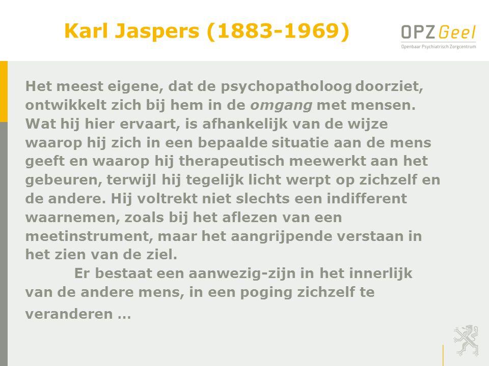Karl Jaspers (1883-1969) Het meest eigene, dat de psychopatholoog doorziet, ontwikkelt zich bij hem in de omgang met mensen. Wat hij hier ervaart, is