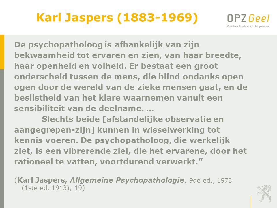 Karl Jaspers (1883-1969) De psychopatholoog is afhankelijk van zijn bekwaamheid tot ervaren en zien, van haar breedte, haar openheid en volheid. Er be