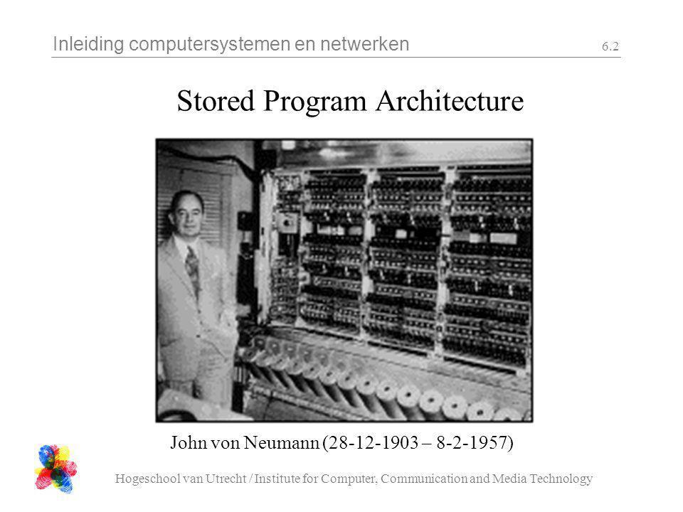 Inleiding computersystemen en netwerken Hogeschool van Utrecht / Institute for Computer, Communication and Media Technology 6.2 Stored Program Archite