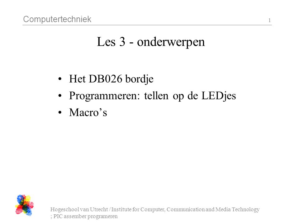 Computertechniek Hogeschool van Utrecht / Institute for Computer, Communication and Media Technology ; PIC assember programeren 1 Les 3 - onderwerpen Het DB026 bordje Programmeren: tellen op de LEDjes Macro's