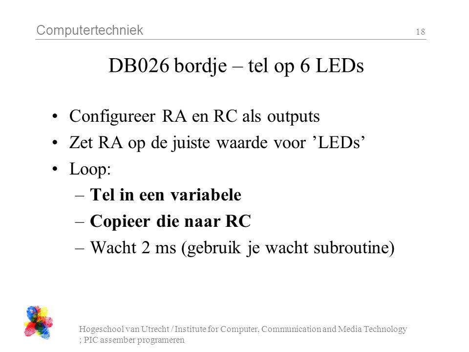 Computertechniek Hogeschool van Utrecht / Institute for Computer, Communication and Media Technology ; PIC assember programeren 18 DB026 bordje – tel op 6 LEDs Configureer RA en RC als outputs Zet RA op de juiste waarde voor 'LEDs' Loop: –Tel in een variabele –Copieer die naar RC –Wacht 2 ms (gebruik je wacht subroutine)