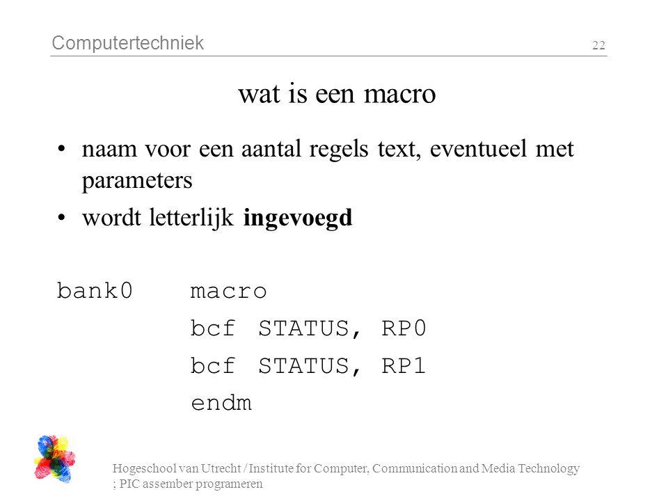 Computertechniek Hogeschool van Utrecht / Institute for Computer, Communication and Media Technology ; PIC assember programeren 22 wat is een macro naam voor een aantal regels text, eventueel met parameters wordt letterlijk ingevoegd bank0 macro bcfSTATUS, RP0 bcfSTATUS, RP1 endm