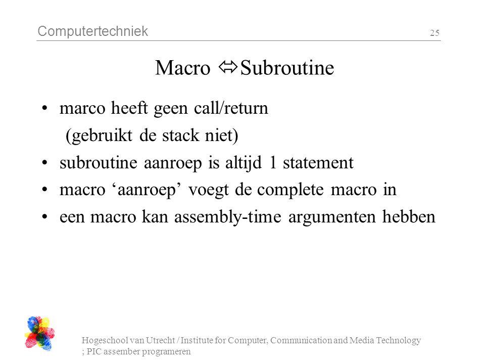 Computertechniek Hogeschool van Utrecht / Institute for Computer, Communication and Media Technology ; PIC assember programeren 25 Macro  Subroutine marco heeft geen call/return (gebruikt de stack niet) subroutine aanroep is altijd 1 statement macro 'aanroep' voegt de complete macro in een macro kan assembly-time argumenten hebben