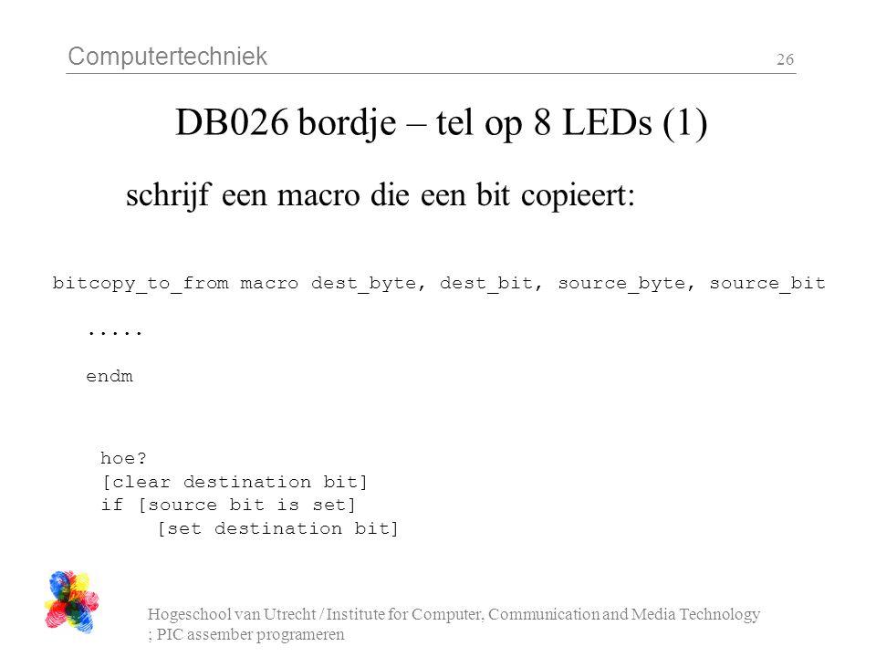 Computertechniek Hogeschool van Utrecht / Institute for Computer, Communication and Media Technology ; PIC assember programeren 26 DB026 bordje – tel op 8 LEDs (1) schrijf een macro die een bit copieert: bitcopy_to_from macro dest_byte, dest_bit, source_byte, source_bit.....