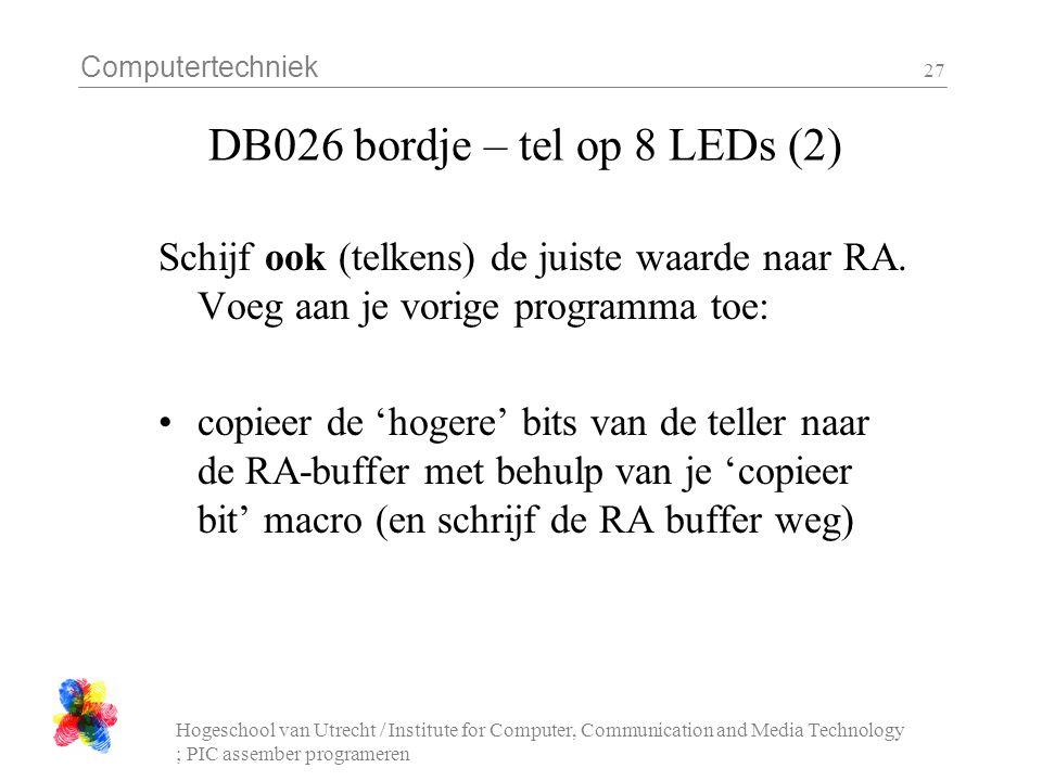 Computertechniek Hogeschool van Utrecht / Institute for Computer, Communication and Media Technology ; PIC assember programeren 27 DB026 bordje – tel op 8 LEDs (2) Schijf ook (telkens) de juiste waarde naar RA.