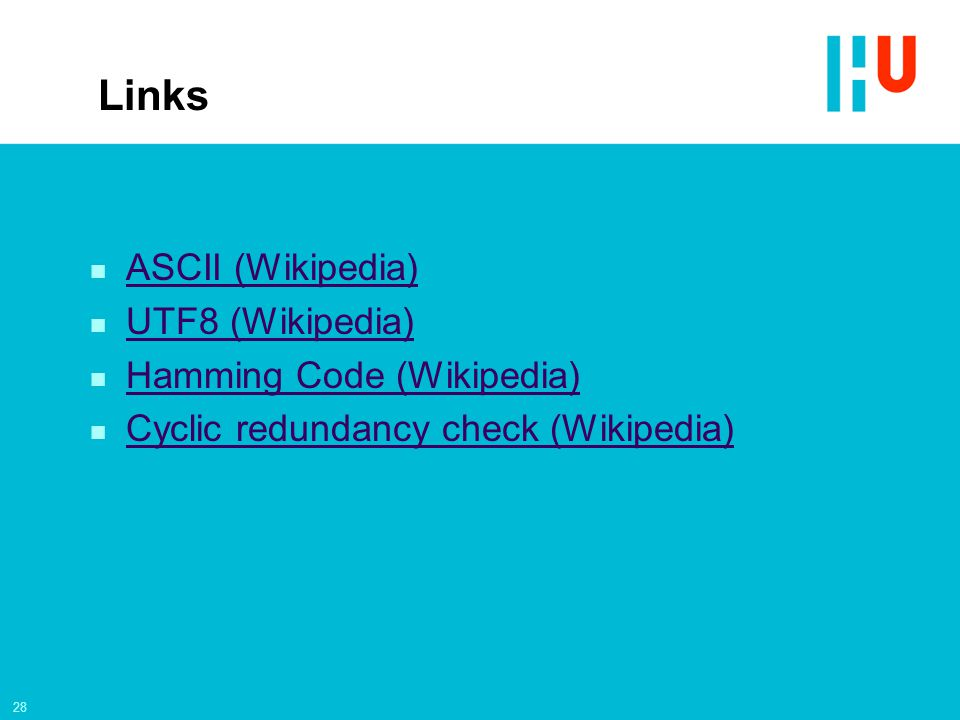 28 Links n ASCII (Wikipedia) ASCII (Wikipedia) n UTF8 (Wikipedia) UTF8 (Wikipedia) n Hamming Code (Wikipedia) Hamming Code (Wikipedia) n Cyclic redundancy check (Wikipedia) Cyclic redundancy check (Wikipedia)
