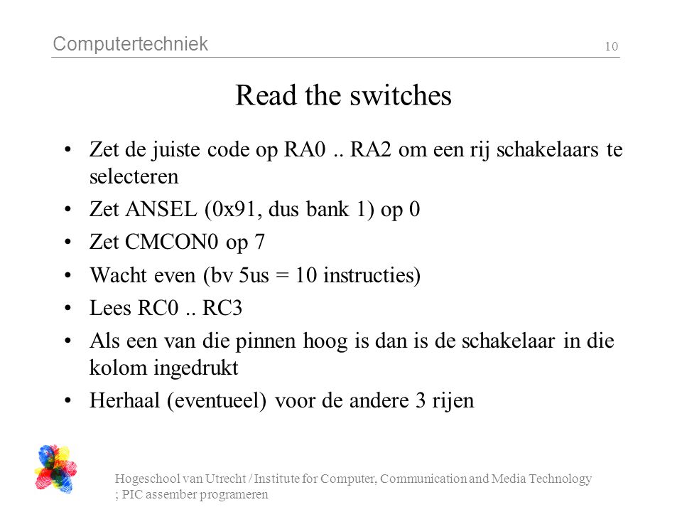 Computertechniek Hogeschool van Utrecht / Institute for Computer, Communication and Media Technology ; PIC assember programeren 10 Read the switches Zet de juiste code op RA0..