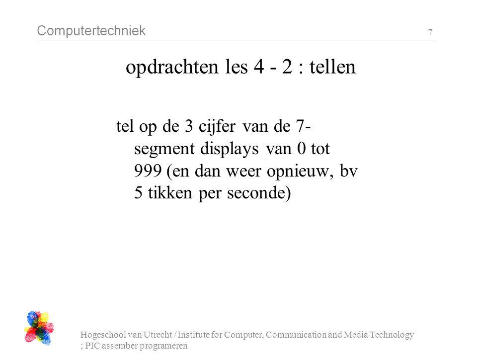 Computertechniek Hogeschool van Utrecht / Institute for Computer, Communication and Media Technology ; PIC assember programeren 7 opdrachten les 4 - 2 : tellen tel op de 3 cijfer van de 7- segment displays van 0 tot 999 (en dan weer opnieuw, bv 5 tikken per seconde)