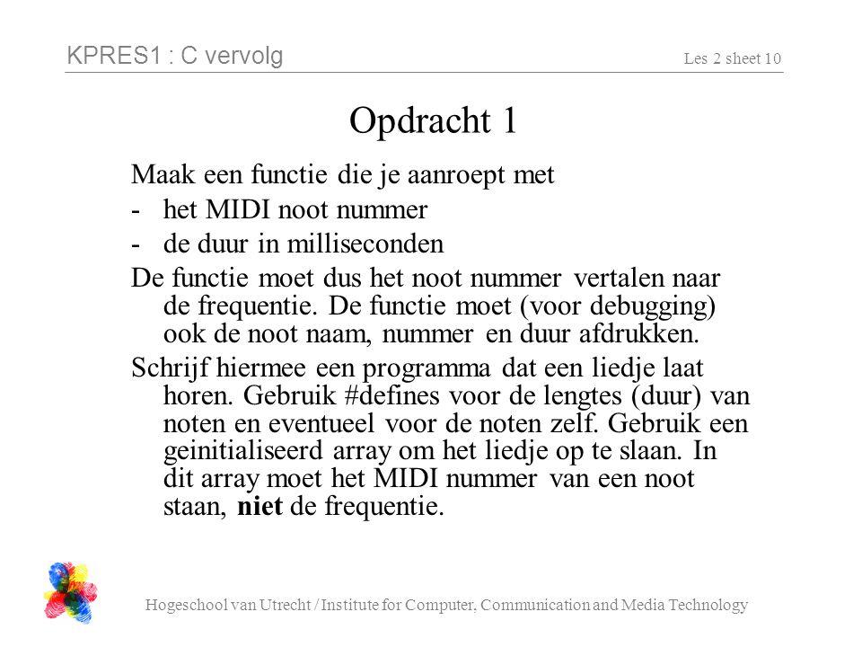 KPRES1 : C vervolg Hogeschool van Utrecht / Institute for Computer, Communication and Media Technology Les 2 sheet 10 Opdracht 1 Maak een functie die je aanroept met -het MIDI noot nummer -de duur in milliseconden De functie moet dus het noot nummer vertalen naar de frequentie.