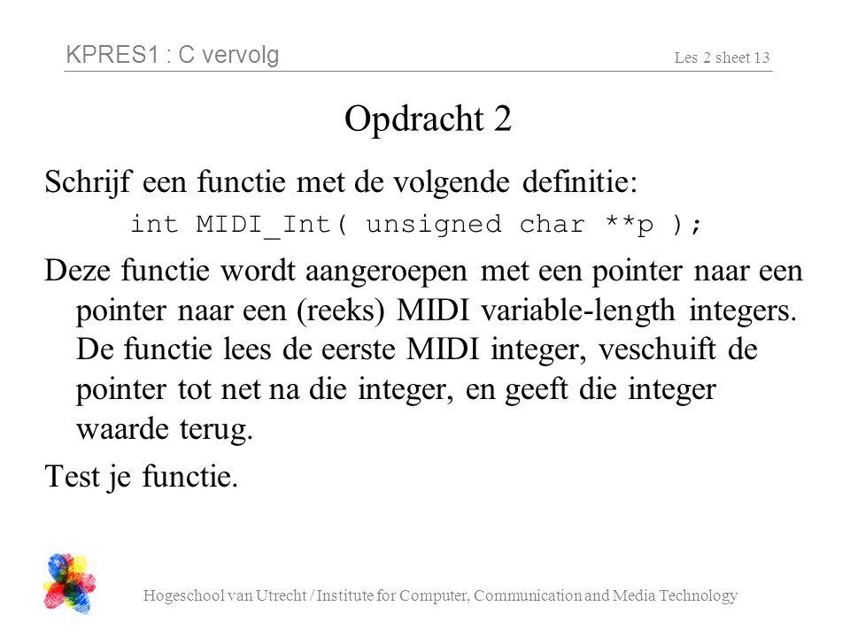 KPRES1 : C vervolg Hogeschool van Utrecht / Institute for Computer, Communication and Media Technology Les 2 sheet 13 Opdracht 2 Schrijf een functie met de volgende definitie: int MIDI_Int( unsigned char **p ); Deze functie wordt aangeroepen met een pointer naar een pointer naar een (reeks) MIDI variable-length integers.