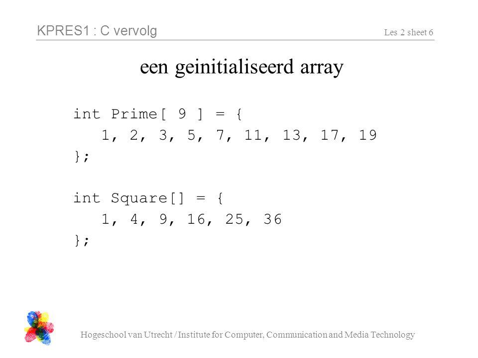 KPRES1 : C vervolg Hogeschool van Utrecht / Institute for Computer, Communication and Media Technology Les 2 sheet 7 een geinitialiseerd array (2) typedef struct { char naam[ 10 ]; float cijfer; } Student; Student Info[] = { { hans , 6.7 }, { johan , 3.2 }, { michiel , 7.8 }, { , 0.0 } };