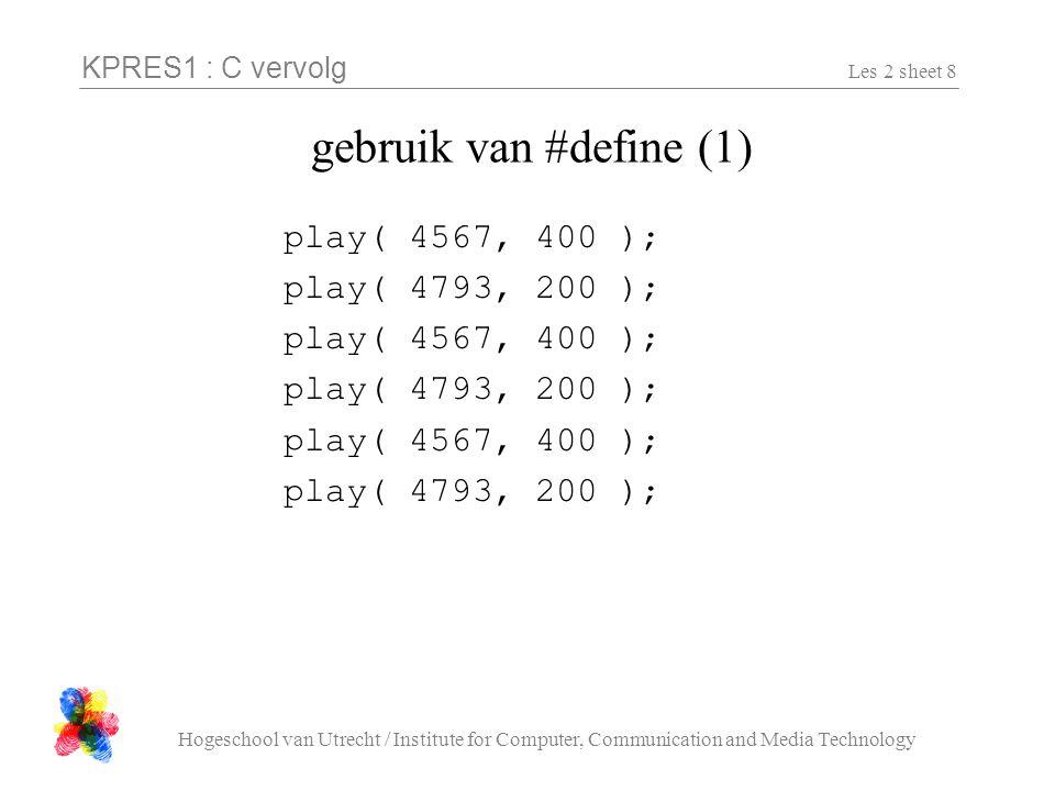 KPRES1 : C vervolg Hogeschool van Utrecht / Institute for Computer, Communication and Media Technology Les 2 sheet 9 gebruik van #define (2) #define A 4567 #define B 4793 #define HALF 400 #define KWART 200 play( A, HALF ); play( B, KWART ); play( A, HALF ); play( B, KWART ); play( A, HALF ); play( B, KWART );