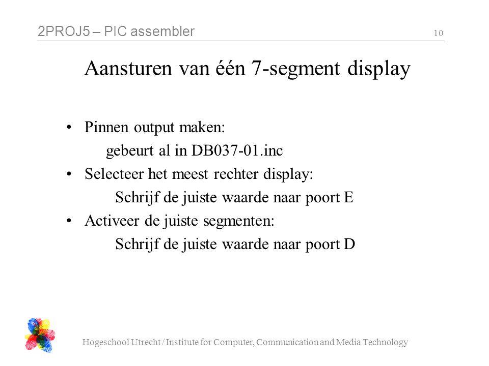 2PROJ5 – PIC assembler Hogeschool Utrecht / Institute for Computer, Communication and Media Technology 10 Aansturen van één 7-segment display Pinnen output maken: gebeurt al in DB037-01.inc Selecteer het meest rechter display: Schrijf de juiste waarde naar poort E Activeer de juiste segmenten: Schrijf de juiste waarde naar poort D