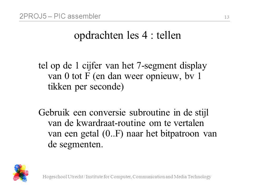2PROJ5 – PIC assembler Hogeschool Utrecht / Institute for Computer, Communication and Media Technology 13 opdrachten les 4 : tellen tel op de 1 cijfer van het 7-segment display van 0 tot F (en dan weer opnieuw, bv 1 tikken per seconde) Gebruik een conversie subroutine in de stijl van de kwardraat-routine om te vertalen van een getal (0..F) naar het bitpatroon van de segmenten.