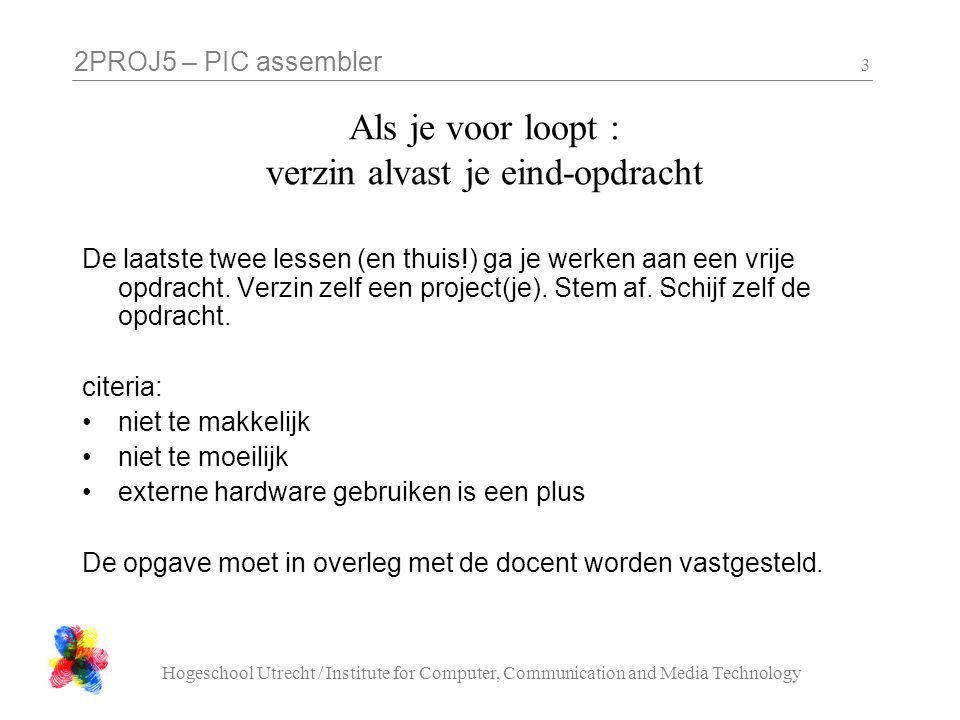 2PROJ5 – PIC assembler Hogeschool Utrecht / Institute for Computer, Communication and Media Technology 3 Als je voor loopt : verzin alvast je eind-opdracht De laatste twee lessen (en thuis!) ga je werken aan een vrije opdracht.