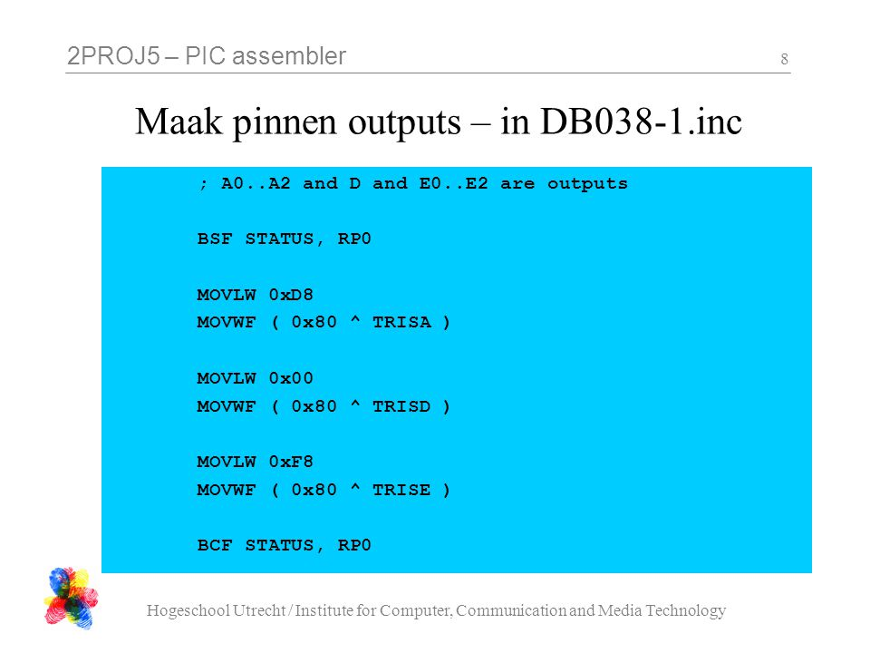2PROJ5 – PIC assembler Hogeschool Utrecht / Institute for Computer, Communication and Media Technology 8 Maak pinnen outputs – in DB038-1.inc ; A0..A2 and D and E0..E2 are outputs BSF STATUS, RP0 MOVLW 0xD8 MOVWF ( 0x80 ^ TRISA ) MOVLW 0x00 MOVWF ( 0x80 ^ TRISD ) MOVLW 0xF8 MOVWF ( 0x80 ^ TRISE ) BCF STATUS, RP0