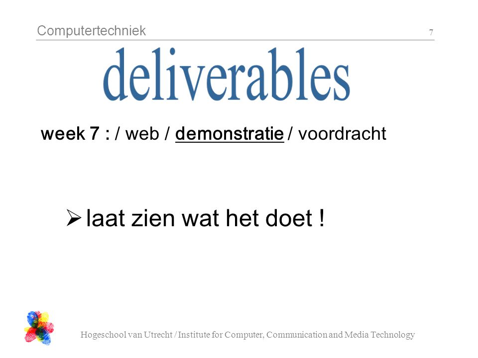 Computertechniek Hogeschool van Utrecht / Institute for Computer, Communication and Media Technology 7 week 7 : / web / demonstratie / voordracht  laat zien wat het doet !