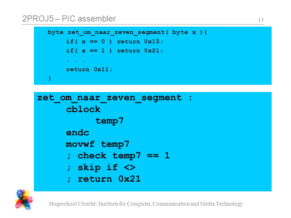2PROJ5 – PIC assembler Hogeschool Utrecht / Institute for Computer, Communication and Media Technology 13 zet_om_naar_zeven_segment : cblock temp7 end