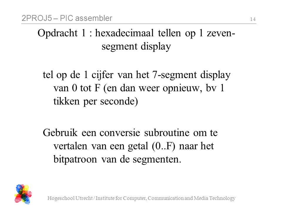 2PROJ5 – PIC assembler Hogeschool Utrecht / Institute for Computer, Communication and Media Technology 14 Opdracht 1 : hexadecimaal tellen op 1 zeven-