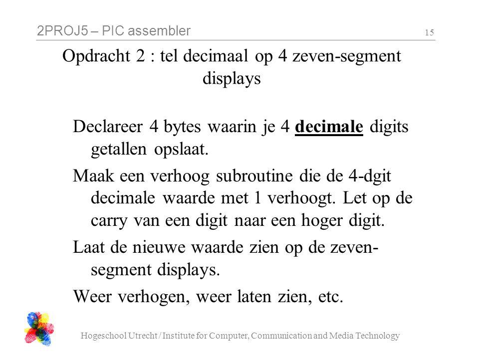 2PROJ5 – PIC assembler Hogeschool Utrecht / Institute for Computer, Communication and Media Technology 15 Opdracht 2 : tel decimaal op 4 zeven-segment displays Declareer 4 bytes waarin je 4 decimale digits getallen opslaat.