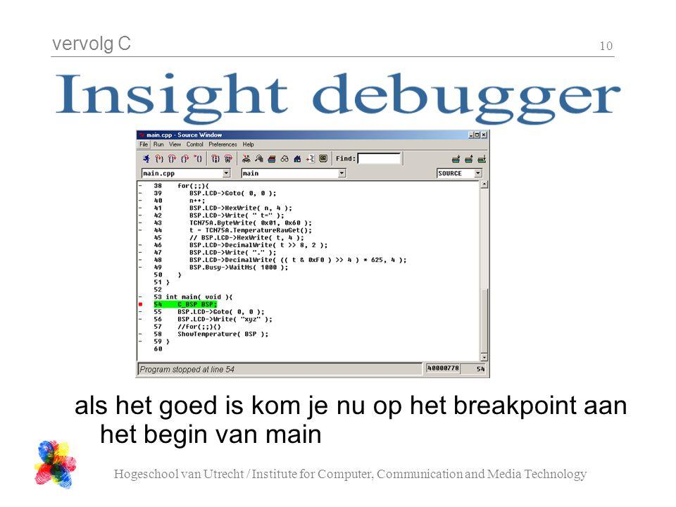 vervolg C Hogeschool van Utrecht / Institute for Computer, Communication and Media Technology 10 als het goed is kom je nu op het breakpoint aan het begin van main