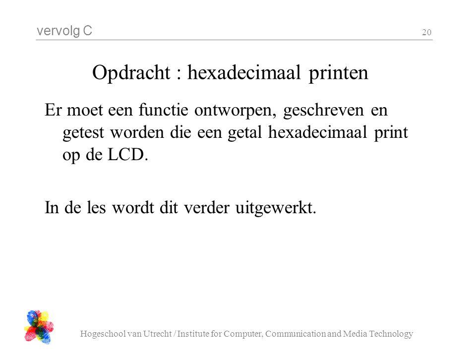 vervolg C Hogeschool van Utrecht / Institute for Computer, Communication and Media Technology 20 Opdracht : hexadecimaal printen Er moet een functie ontworpen, geschreven en getest worden die een getal hexadecimaal print op de LCD.