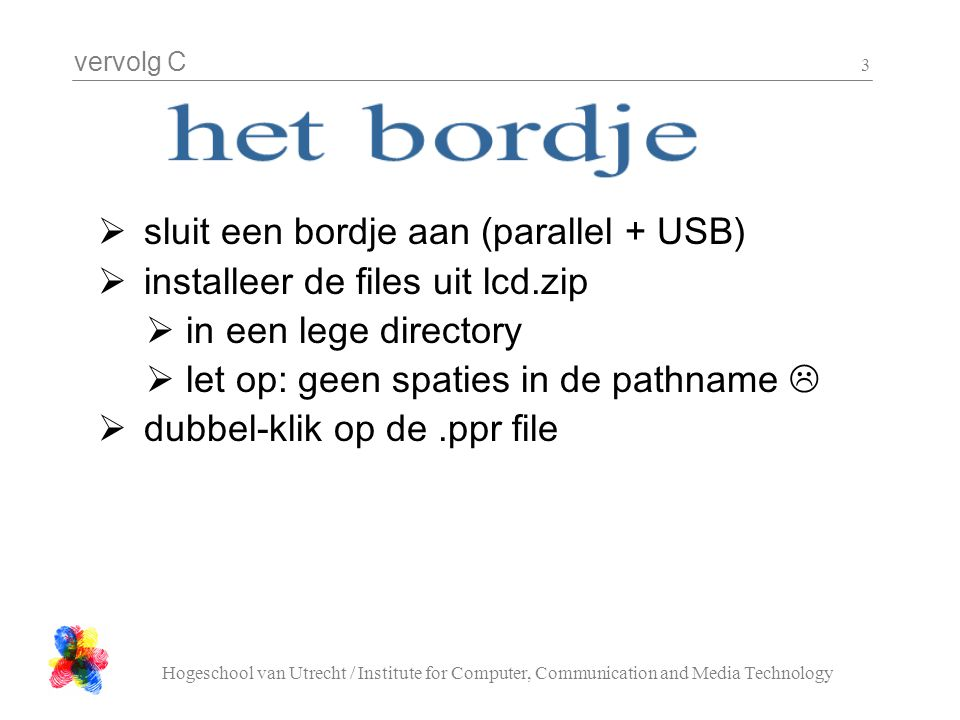 vervolg C Hogeschool van Utrecht / Institute for Computer, Communication and Media Technology 3  sluit een bordje aan (parallel + USB)  installeer de files uit lcd.zip  in een lege directory  let op: geen spaties in de pathname   dubbel-klik op de.ppr file