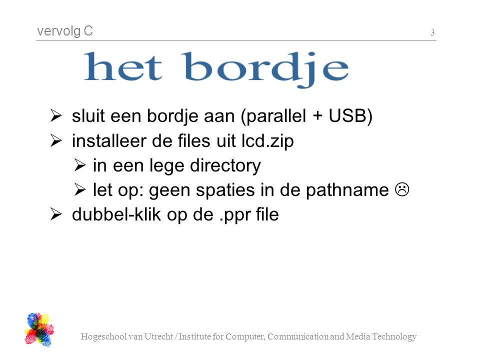 vervolg C Hogeschool van Utrecht / Institute for Computer, Communication and Media Technology 14 Hello.c #include ark.h int main(){ ARK_CH_LCD_init(); for(;;){ ARK_CH_LCD_clear(); ARK_wait_us( 500 * 1000 ); ARK_CH_LCD_string_write( Hello world ! ); ARK_wait_us( 500 * 1000 ); } return 0; }