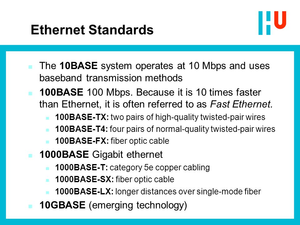 Ethernet Standards n The 10BASE system operates at 10 Mbps and uses baseband transmission methods n 100BASE 100 Mbps. Because it is 10 times faster th