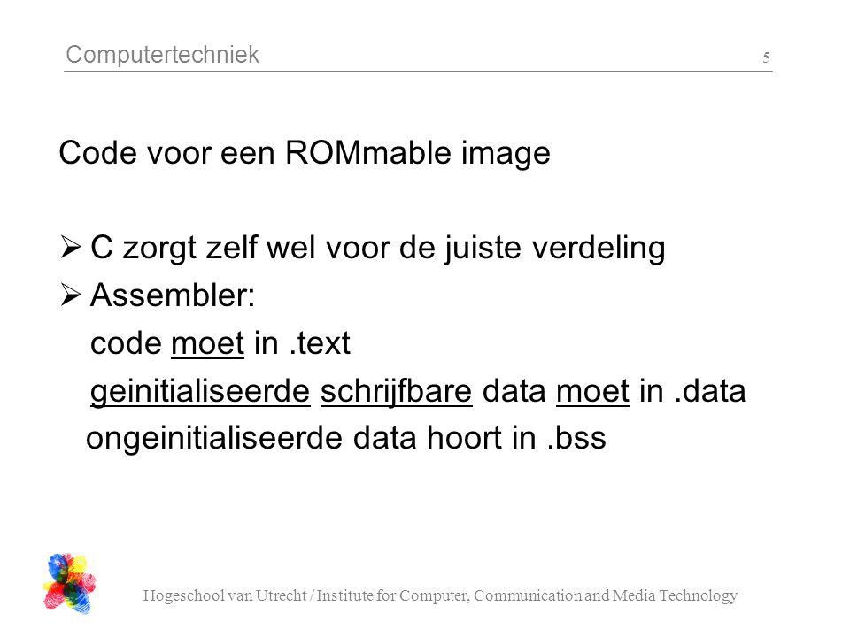 Computertechniek Hogeschool van Utrecht / Institute for Computer, Communication and Media Technology 5 Code voor een ROMmable image  C zorgt zelf wel