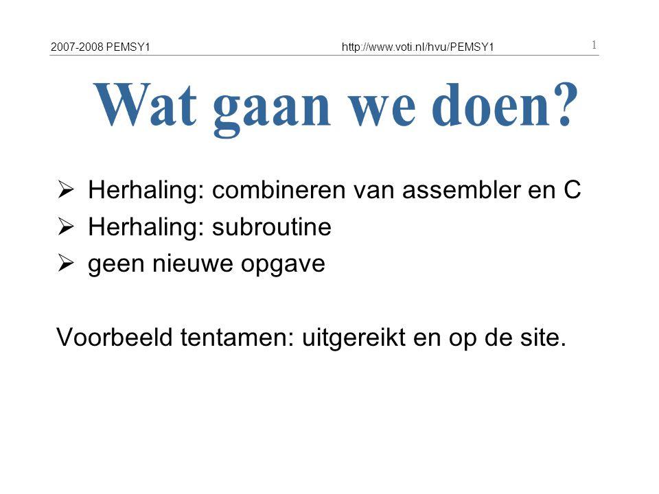 2007-2008 PEMSY1http://www.voti.nl/hvu/PEMSY1 1  Herhaling: combineren van assembler en C  Herhaling: subroutine  geen nieuwe opgave Voorbeeld tentamen: uitgereikt en op de site.