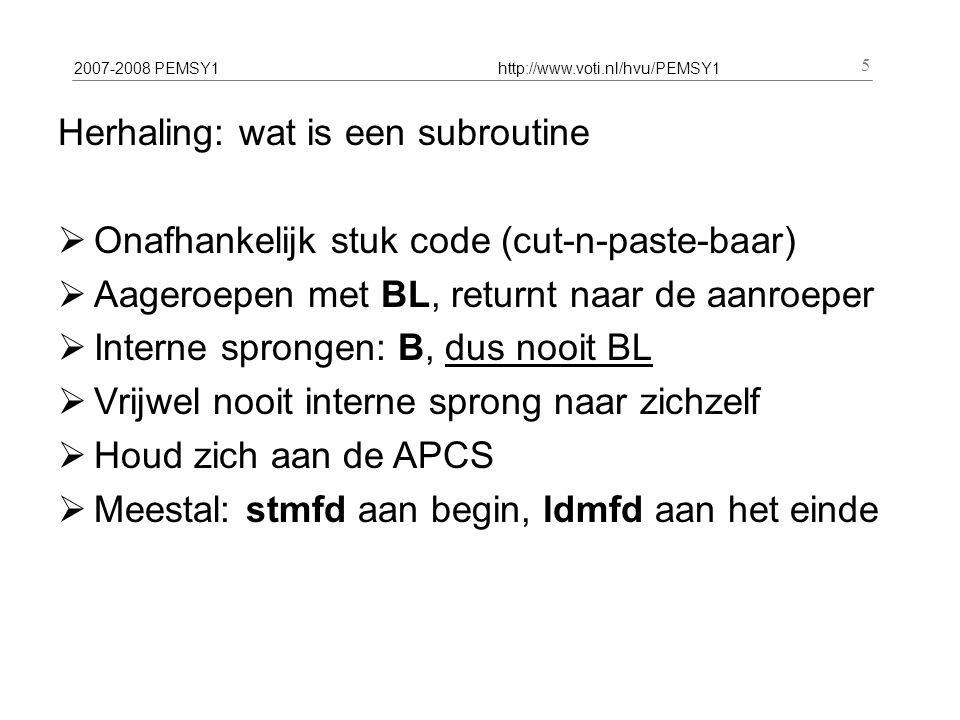 2007-2008 PEMSY1http://www.voti.nl/hvu/PEMSY1 5 Herhaling: wat is een subroutine  Onafhankelijk stuk code (cut-n-paste-baar)  Aageroepen met BL, returnt naar de aanroeper  Interne sprongen: B, dus nooit BL  Vrijwel nooit interne sprong naar zichzelf  Houd zich aan de APCS  Meestal: stmfd aan begin, ldmfd aan het einde