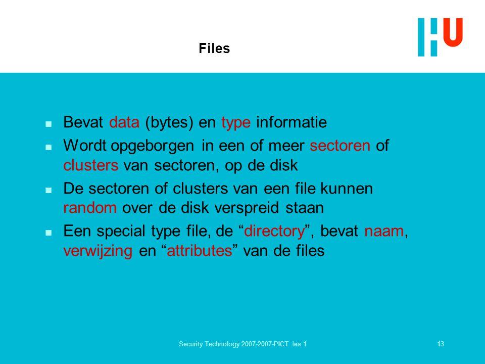 13Security Technology 2007-2007-PICT les 1 Files n Bevat data (bytes) en type informatie n Wordt opgeborgen in een of meer sectoren of clusters van sectoren, op de disk n De sectoren of clusters van een file kunnen random over de disk verspreid staan n Een special type file, de directory , bevat naam, verwijzing en attributes van de files