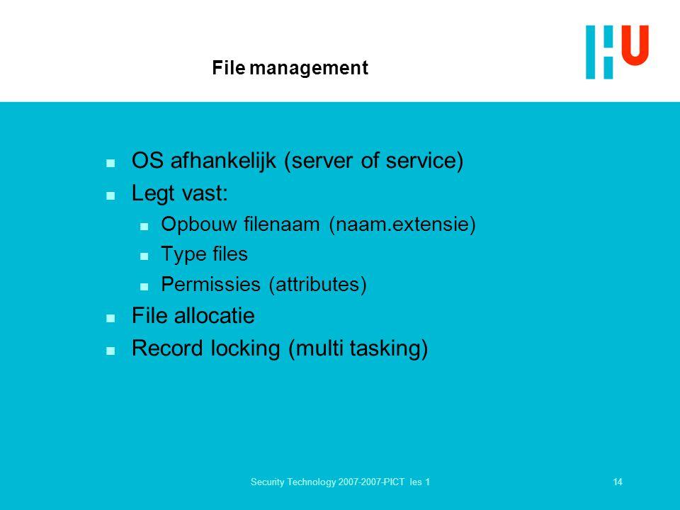 14Security Technology 2007-2007-PICT les 1 File management n OS afhankelijk (server of service) n Legt vast: n Opbouw filenaam (naam.extensie) n Type files n Permissies (attributes) n File allocatie n Record locking (multi tasking)