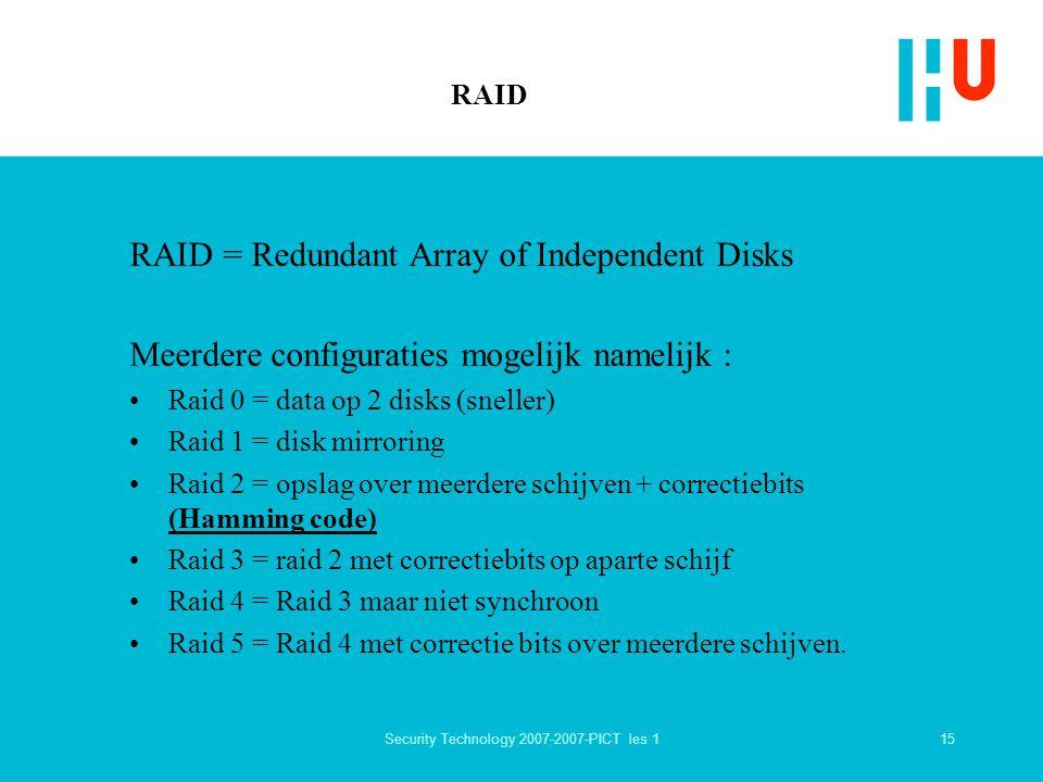 15Security Technology 2007-2007-PICT les 1 RAID RAID = Redundant Array of Independent Disks Meerdere configuraties mogelijk namelijk : Raid 0 = data op 2 disks (sneller) Raid 1 = disk mirroring Raid 2 = opslag over meerdere schijven + correctiebits (Hamming code) Raid 3 = raid 2 met correctiebits op aparte schijf Raid 4 = Raid 3 maar niet synchroon Raid 5 = Raid 4 met correctie bits over meerdere schijven.