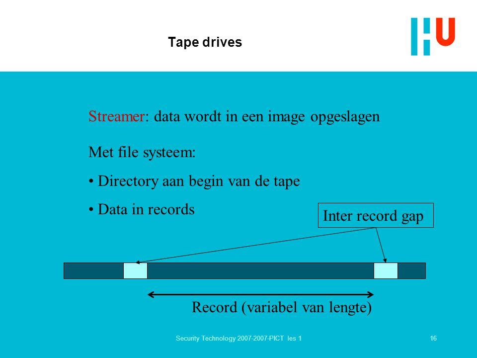 16Security Technology 2007-2007-PICT les 1 Tape drives Streamer: data wordt in een image opgeslagen Met file systeem: Directory aan begin van de tape Data in records Record (variabel van lengte) Inter record gap