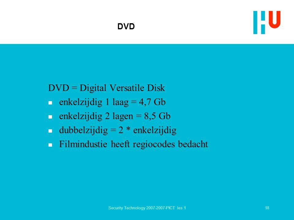18Security Technology 2007-2007-PICT les 1 DVD DVD = Digital Versatile Disk n enkelzijdig 1 laag = 4,7 Gb n enkelzijdig 2 lagen = 8,5 Gb n dubbelzijdig = 2 * enkelzijdig n Filmindustie heeft regiocodes bedacht