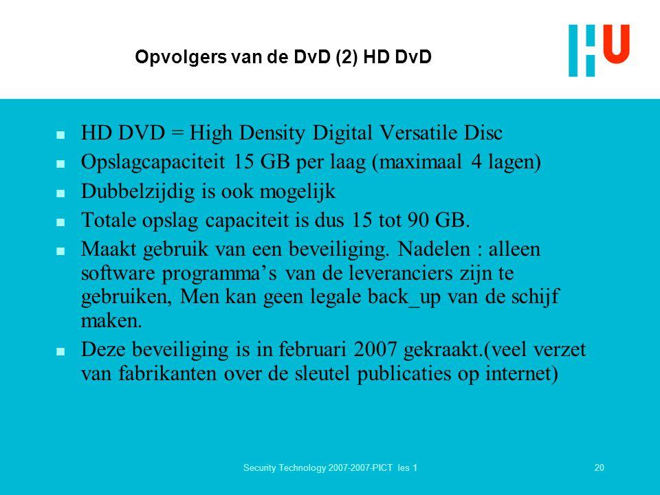 20Security Technology 2007-2007-PICT les 1 Opvolgers van de DvD (2) HD DvD n HD DVD = High Density Digital Versatile Disc n Opslagcapaciteit 15 GB per laag (maximaal 4 lagen) n Dubbelzijdig is ook mogelijk n Totale opslag capaciteit is dus 15 tot 90 GB.